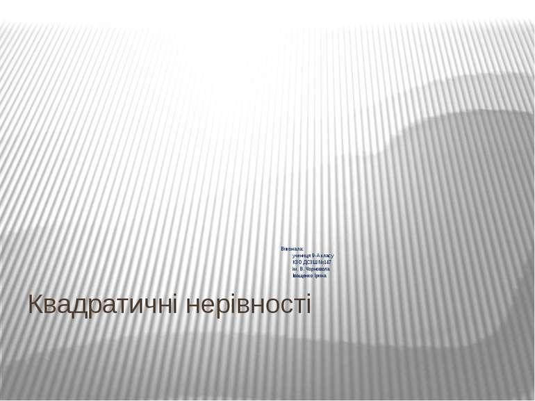 Квадратичні нерівності Виконала: учениця 9-А класу КЗО ДСЗШ №147 ім. В. Чорно...