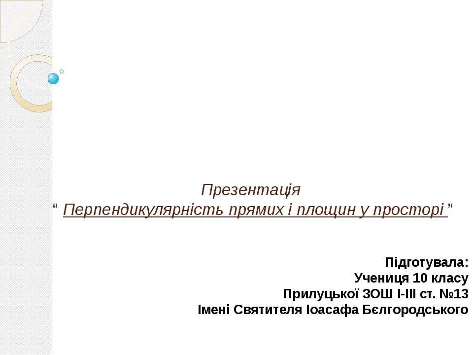"""Презентація """" Перпендикулярність прямих і площин у просторі """" Підготувала: Уч..."""