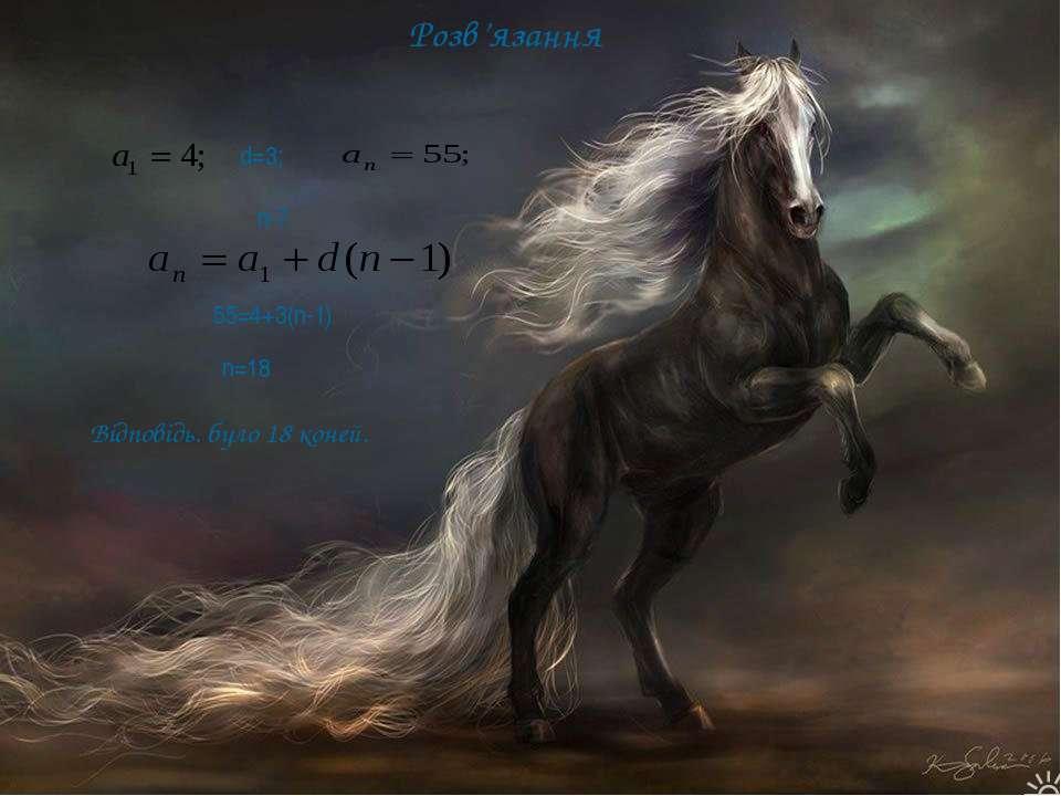 Розв'язання d=3; n-? 55=4+3(n-1) n=18 Відповідь. було 18 коней.