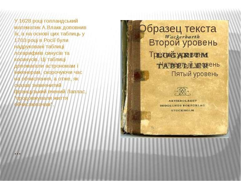 … У 1628 році голландський математик А.Влакк доповнив їх, а на основі цих таб...