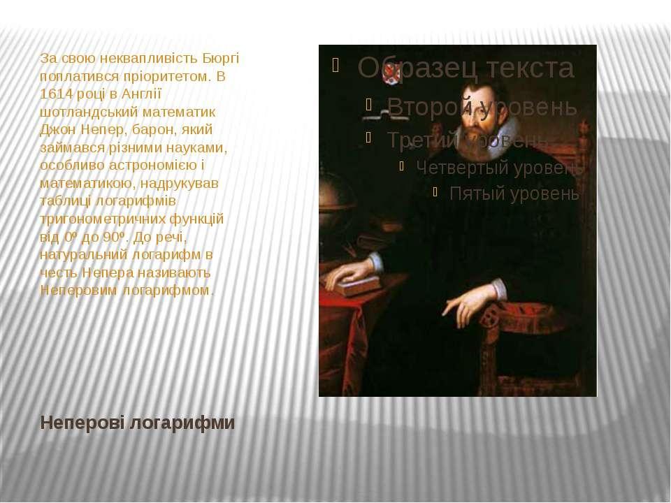 Неперові логарифми За свою неквапливість Бюргі поплатився пріоритетом. В 1614...