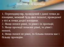 Властивості проекції 1. Перпендикуляр, проведений з даної точки до площини, м...