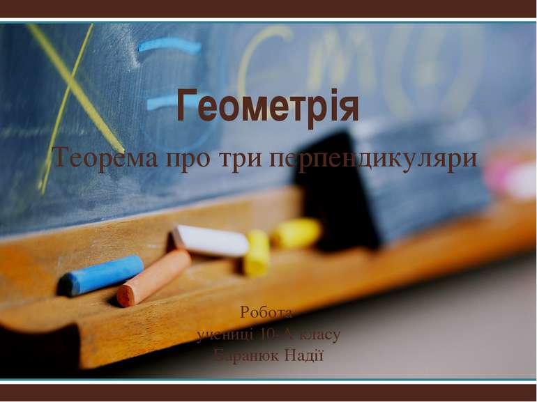 Геометрія Теорема про три перпендикуляри Робота учениці 10-А класу Баранюк Надії