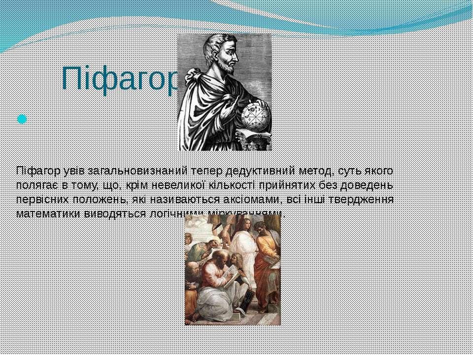 Піфагор  Піфагор увів загальновизнаний тепер дедуктивний метод, суть якого п...