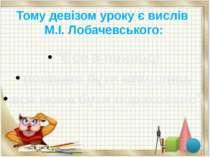 """Тому девізом уроку є вислів М.І. Лобачевського: """"Все в природі повинно бути в..."""