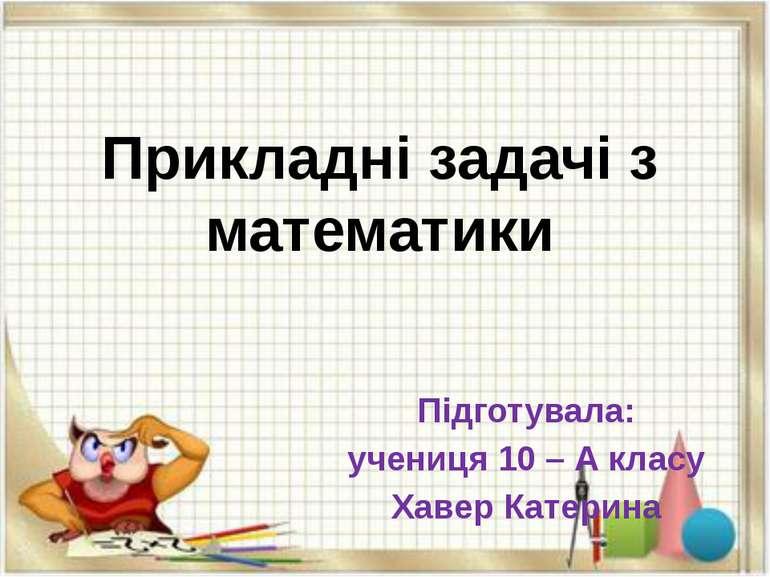 Прикладні задачі з математики Підготувала: учениця 10 – А класу Хавер Катерина