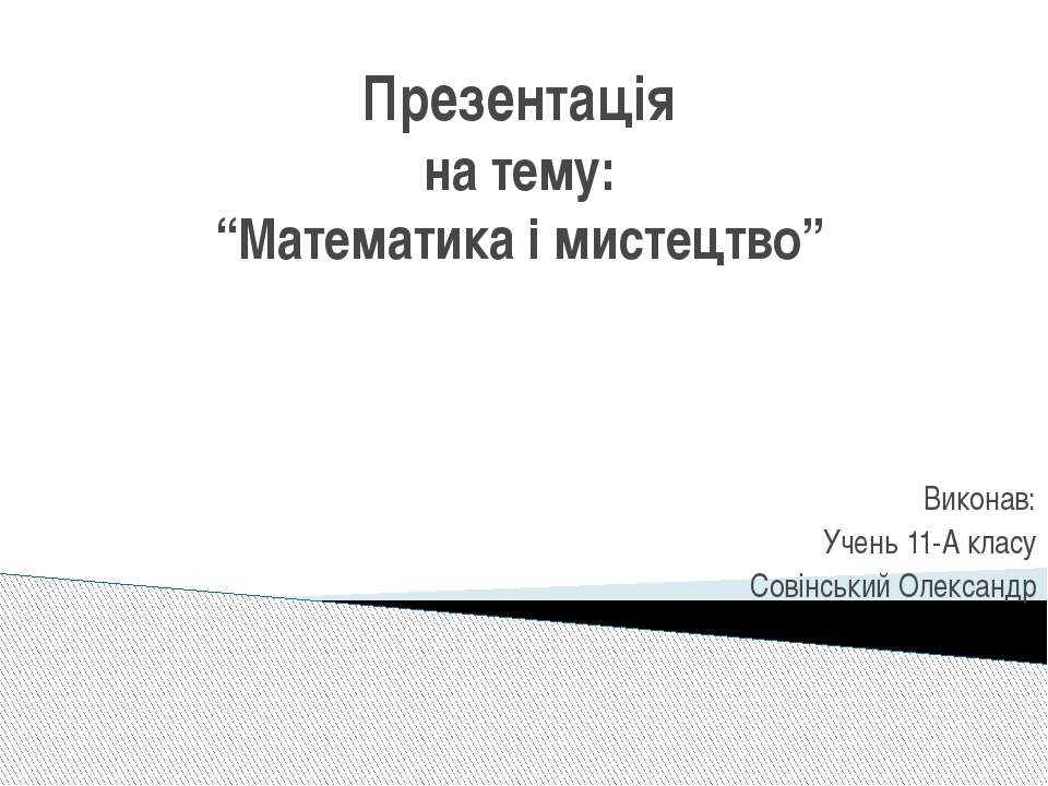 """Презентація на тему: """"Математика і мистецтво"""" Виконав: Учень 11-А класу Совін..."""