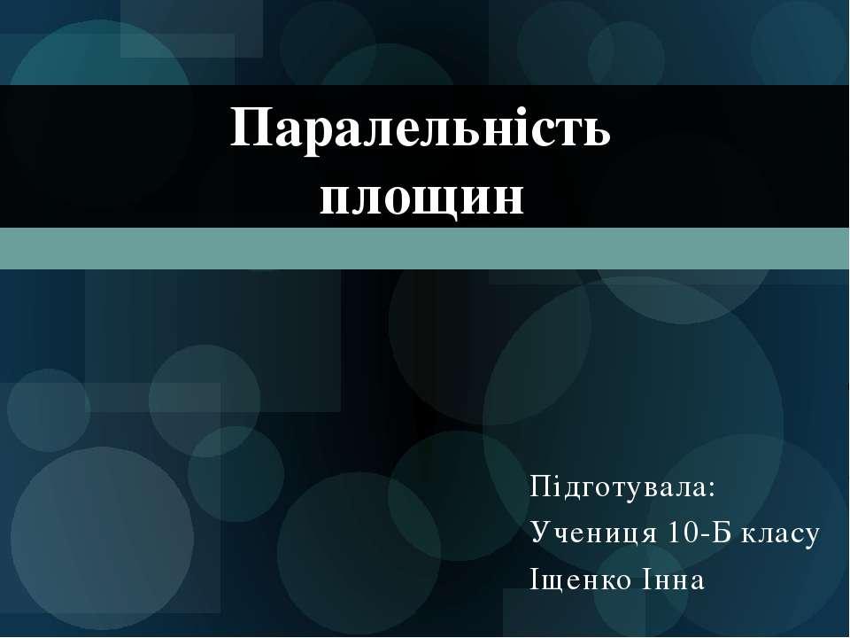 Підготувала: Учениця 10-Б класу Іщенко Інна Паралельність площин