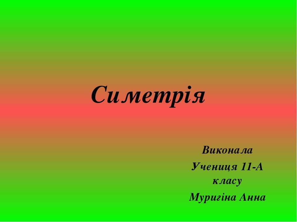 Симетрія Виконала Учениця 11-А класу Муригіна Анна