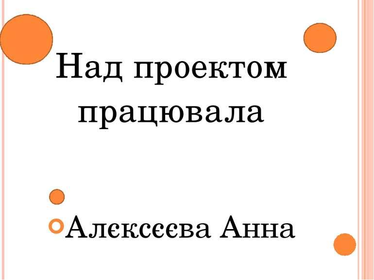 Над проектом працювалa Алєксєєва Анна