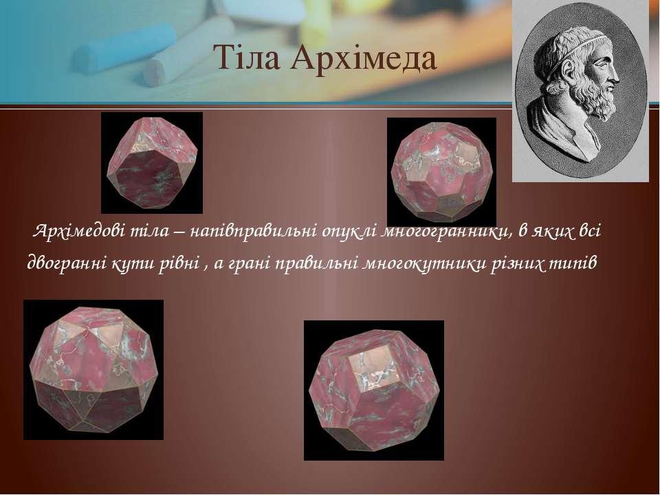 Тіла Архімеда Архімедові тіла – напівправильні опуклі многогранники, в яких в...