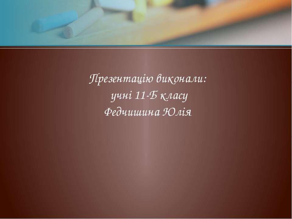 Презентацію виконали: учні 11-Б класу Федчишина Юлія