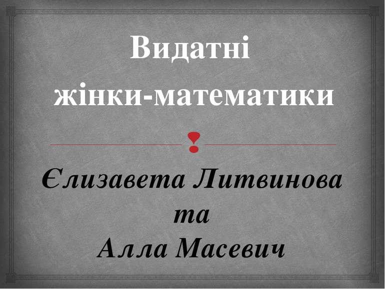 Єлизавета Литвинова та Алла Масевич Видатні жінки-математики
