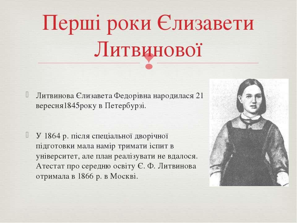 Литвинова Єлизавета Федорівна народилася 21 вересня1845року в Петербурзі. У 1...