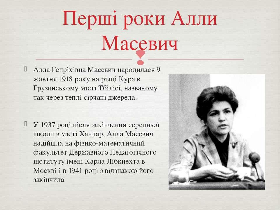 Алла Генріхівна Масевич народилася 9 жовтня 1918 року на річці Кура в Грузинс...