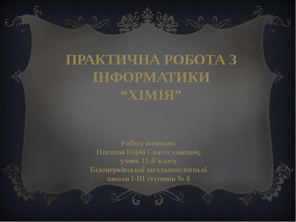 Роботу виконав: Потапов Юрій Святославович, учень 11-В класу Білоцерківської ...