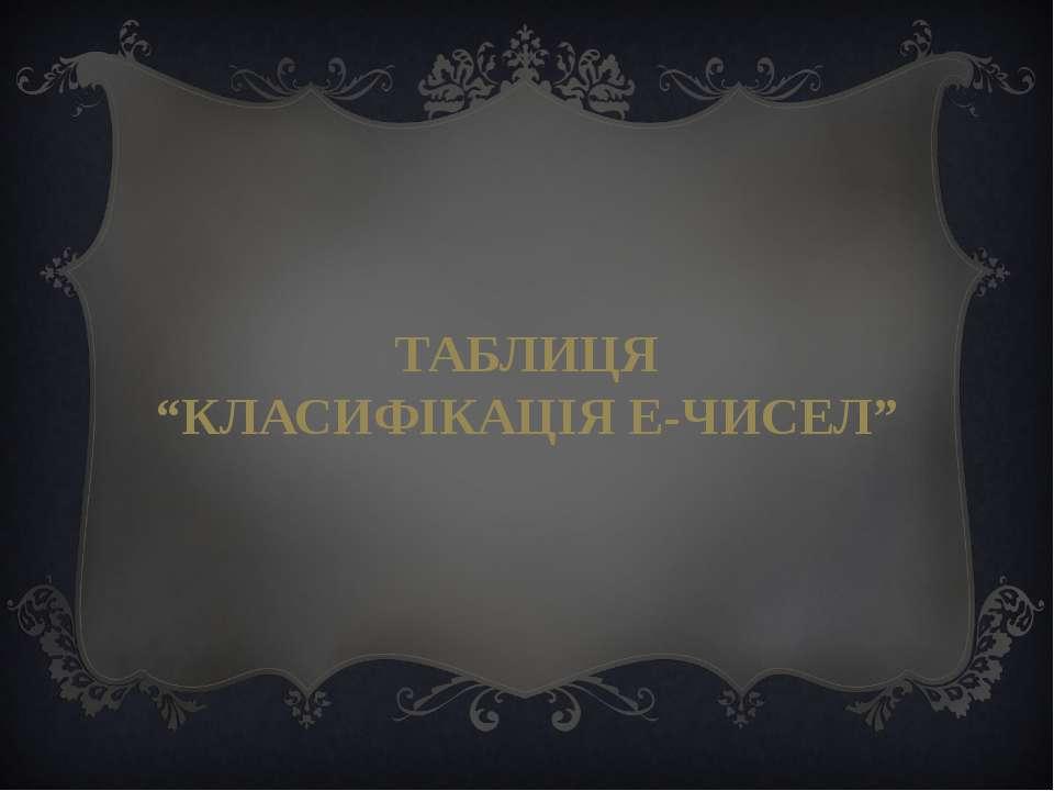 """ТАБЛИЦЯ """"КЛАСИФІКАЦІЯ Е-ЧИСЕЛ"""""""