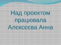 Над проектом працювала Алєксєєва Анна
