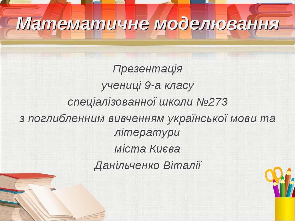 Математичне моделювання Презентація учениці 9-а класу спеціалізованної школи ...