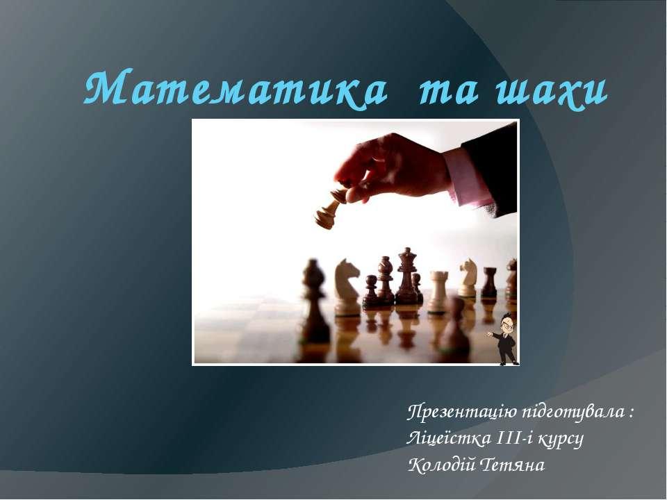 Математика та шахи Презентацію підготувала : Ліцеїстка ІІІ-і курсу Колодій Те...