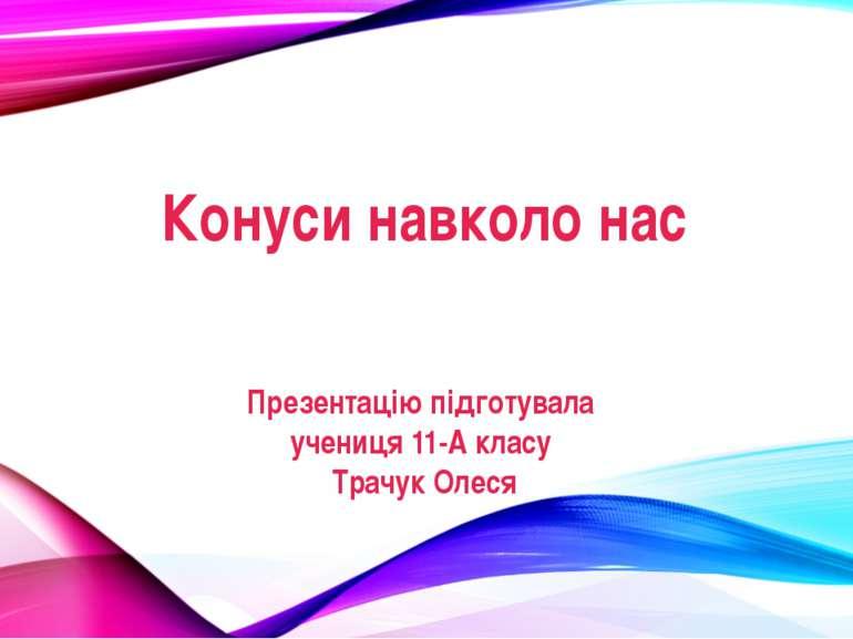 Конуси навколо нас Презентацію підготувала учениця 11-А класу Трачук Олеся