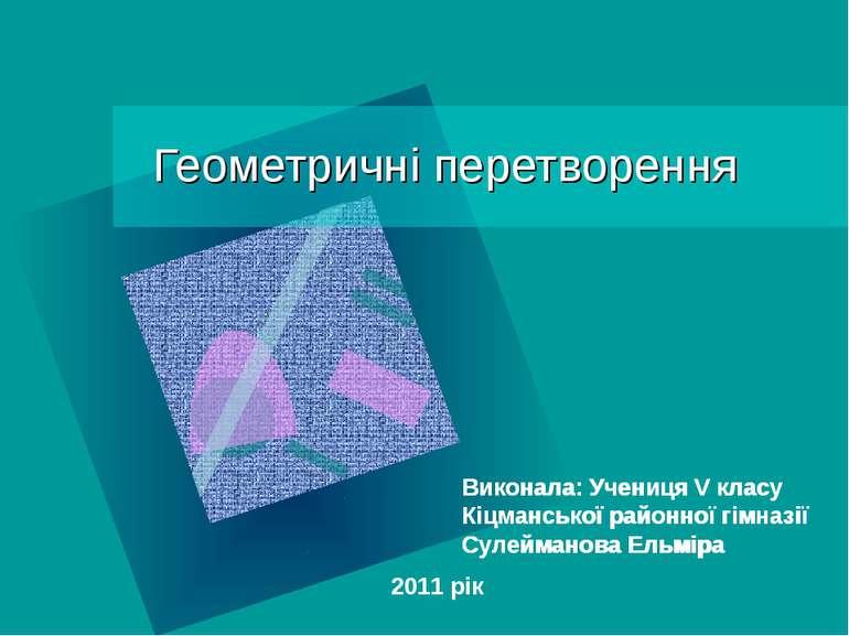 Геометричні перетворення Виконала: Учениця V класу Кіцманської районної гімна...