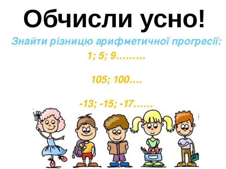 Обчисли усно! Знайти різницю арифметичної прогресії: 1; 5; 9……… 105; 100…. -1...