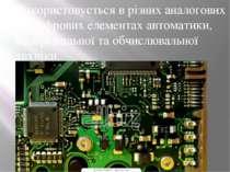Використовується в різних аналогових та цифрових елементах автоматики, вимірю...
