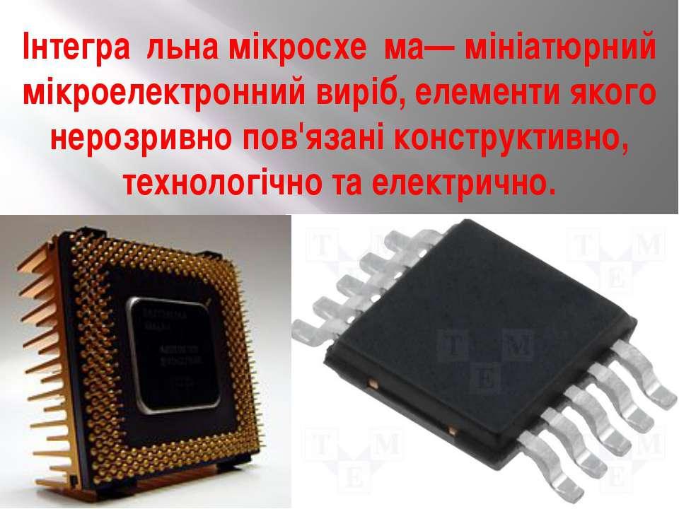 Інтегра льна мікросхе ма— мініатюрний мікроелектронний виріб, елементи якого ...