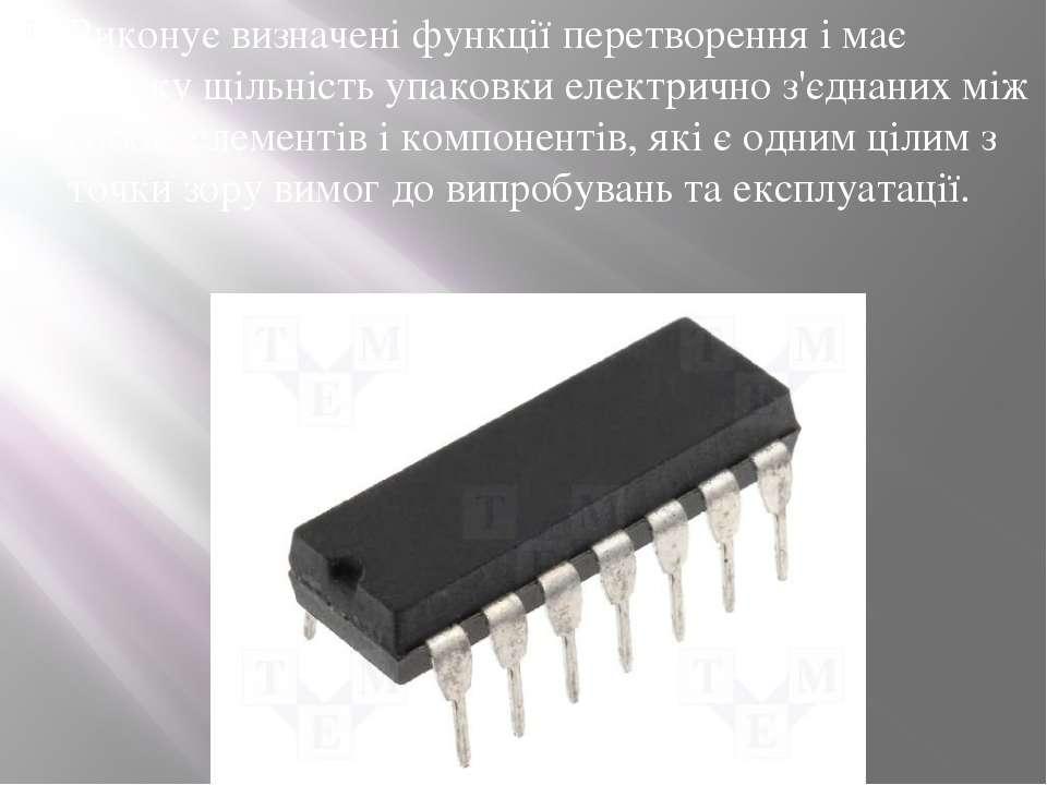 Виконує визначені функції перетворення і має високу щільність упаковки електр...