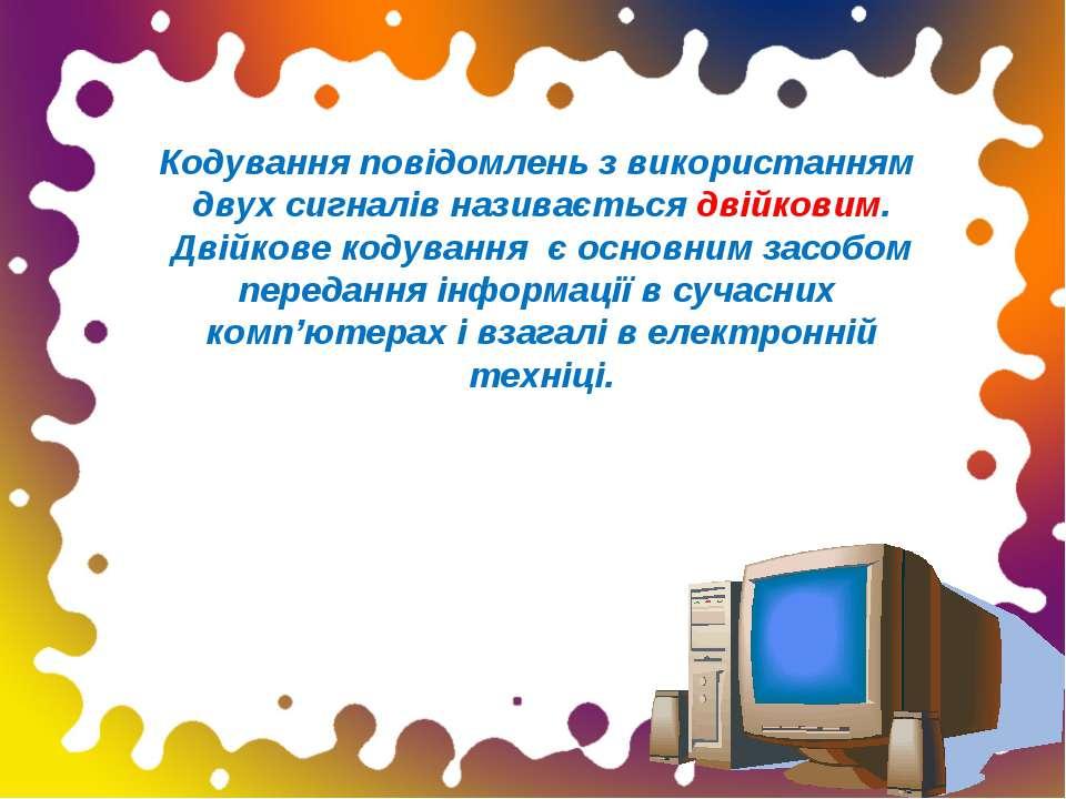 Кодування повідомлень з використанням двух сигналів називається двійковим. Дв...