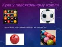Куля у повсякденному житті У різних видах спорту, використовуються речі у виг...