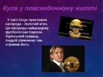 Куля у повсякденному житті У світі існує престижна нагорода - Золотий м'яч. Ц...