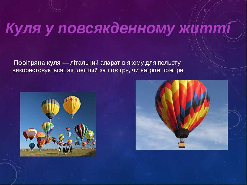 Куля у повсякденному житті Повітряна куля— літальний апарат в якому для поль...