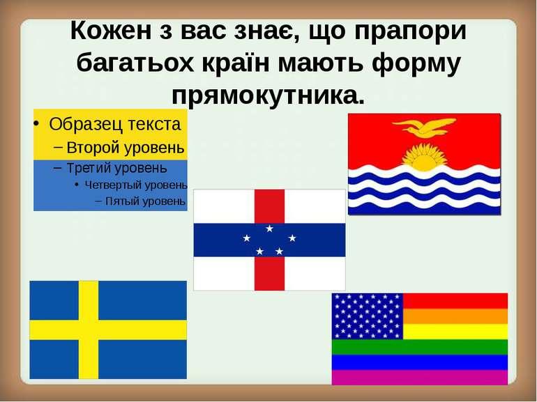 Кожен з вас знає, що прапори багатьох країн мають форму прямокутника.