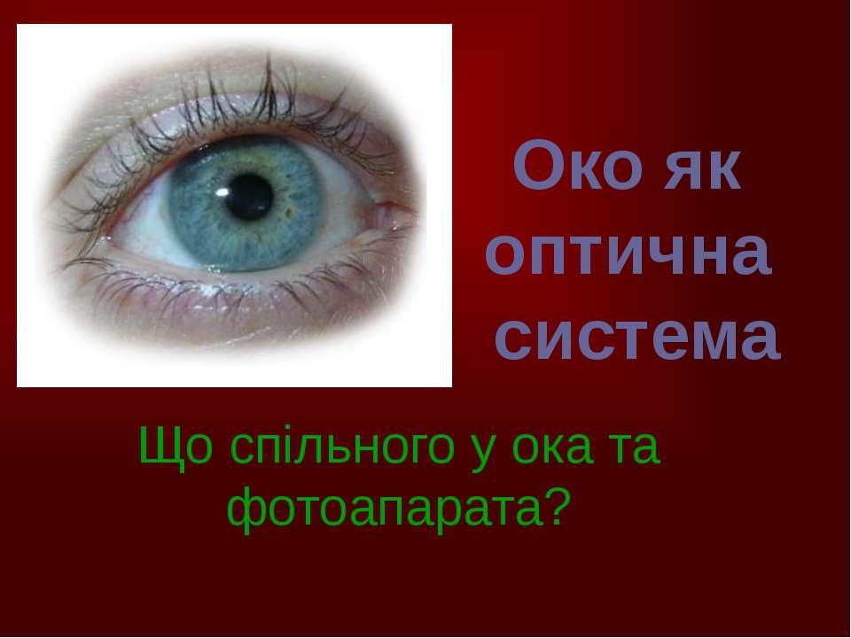 Око як оптична система Що спільного у ока та фотоапарата?