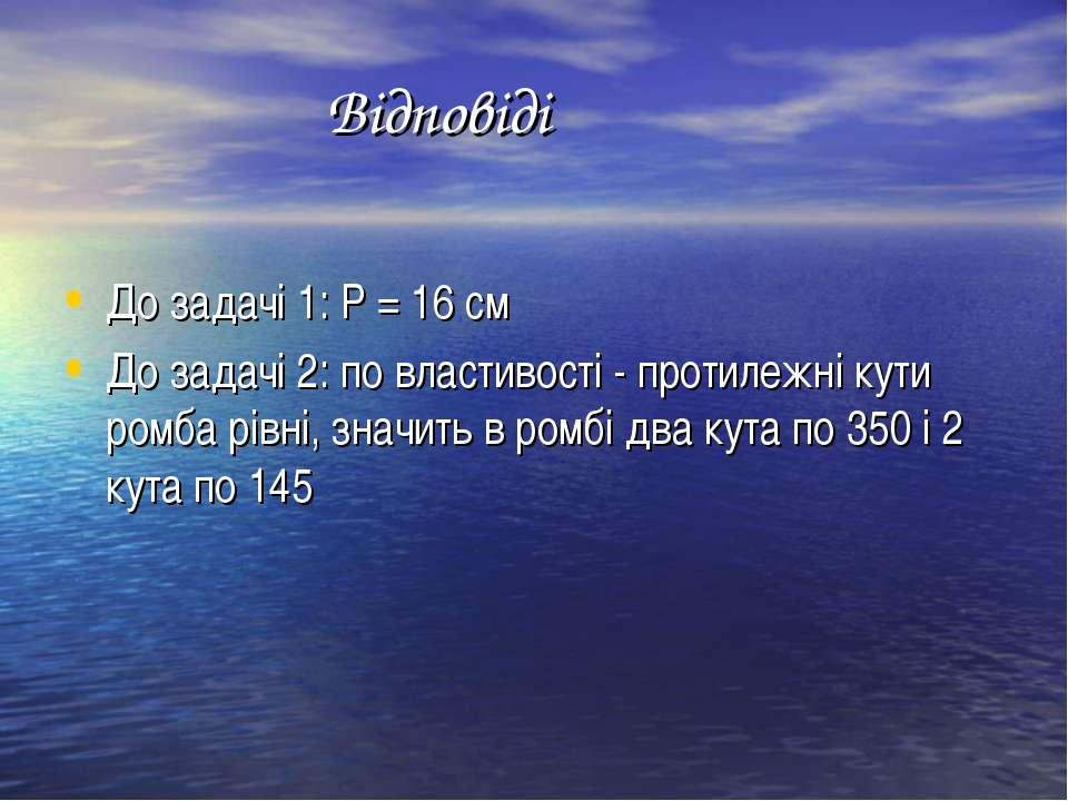 Відповіді До задачі 1: Р = 16 см До задачі 2: по властивості - протилежні кут...