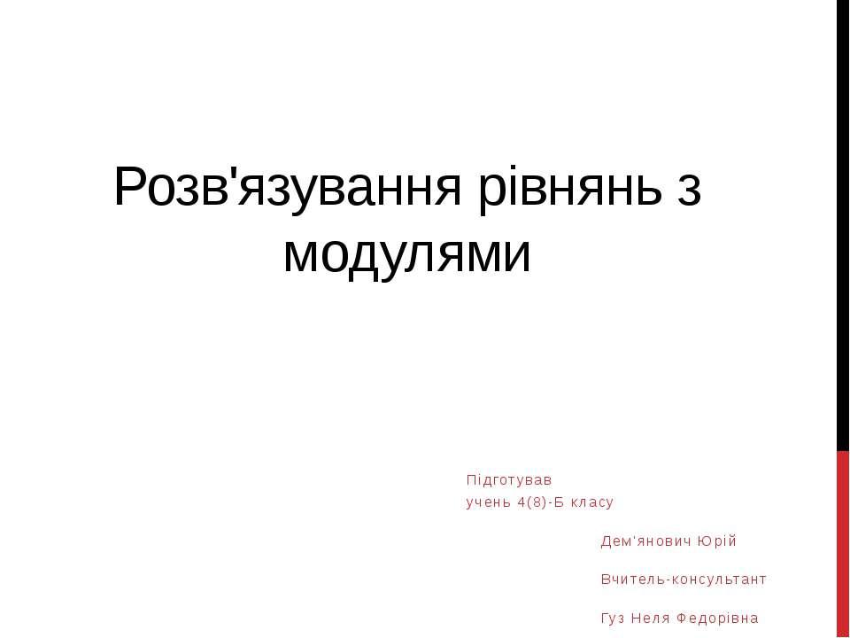 Розв'язування рівнянь з модулями Підготував учень 4(8)-Б класу Дем'янович Юрі...