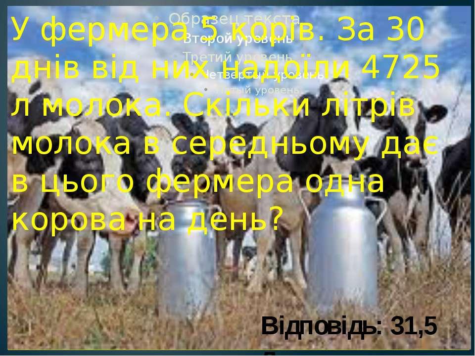 У фермера 5 корів. За 30 днів від них надоїли 4725 л молока. Скільки літрів м...