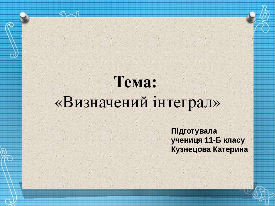 Тема: «Визначений інтеграл» Підготувала учениця 11-Б класу Кузнецова Катерина