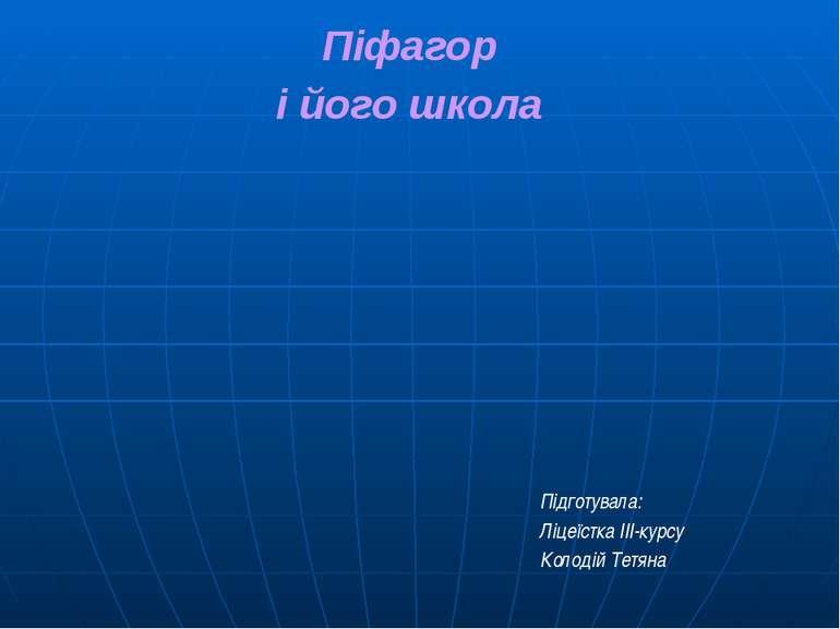 Піфагор і його школа Підготувала: Ліцеїстка ІІІ-курсу Колодій Тетяна
