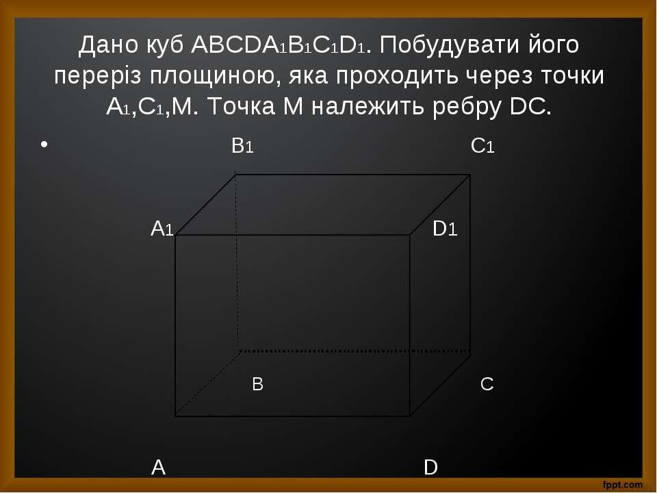 Дано куб АBCDA1B1C1D1. Побудувати його переріз площиною, яка проходить через ...
