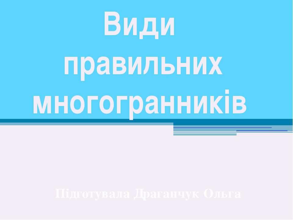 Види правильних многогранників Підготувала Драганчук Ольга