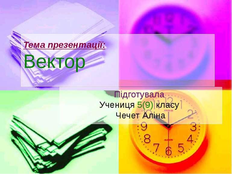 Вектор Підготувала Учениця 5(9) класу Чечет Аліна Тема презентації: