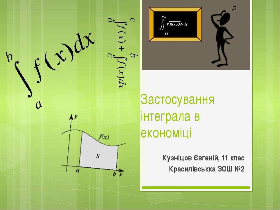 Застосування інтеграла в економіці Кузніцов Євгеній, 11 клас Красилівськка ЗО...
