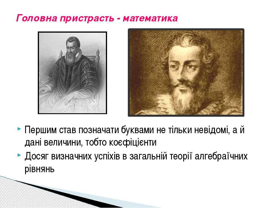 Головна пристрасть - математика Першим став позначати буквами не тільки невід...