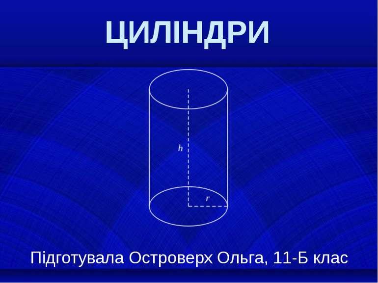 ЦИЛІНДРИ Підготувала Островерх Ольга, 11-Б клас