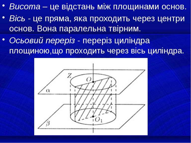 Висота – це відстань між площинами основ. Вісь - це пряма, яка проходить чере...
