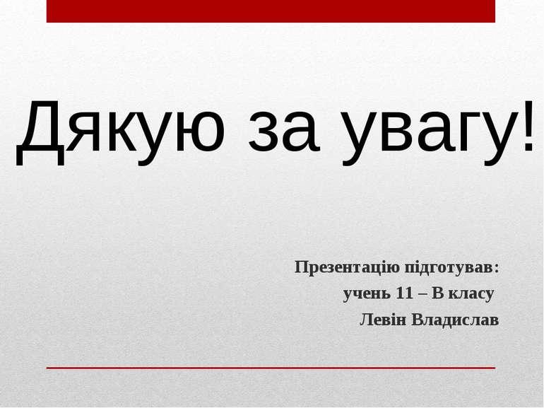 Презентацію підготував: учень 11 – В класу Левін Владислав Дякую за увагу!