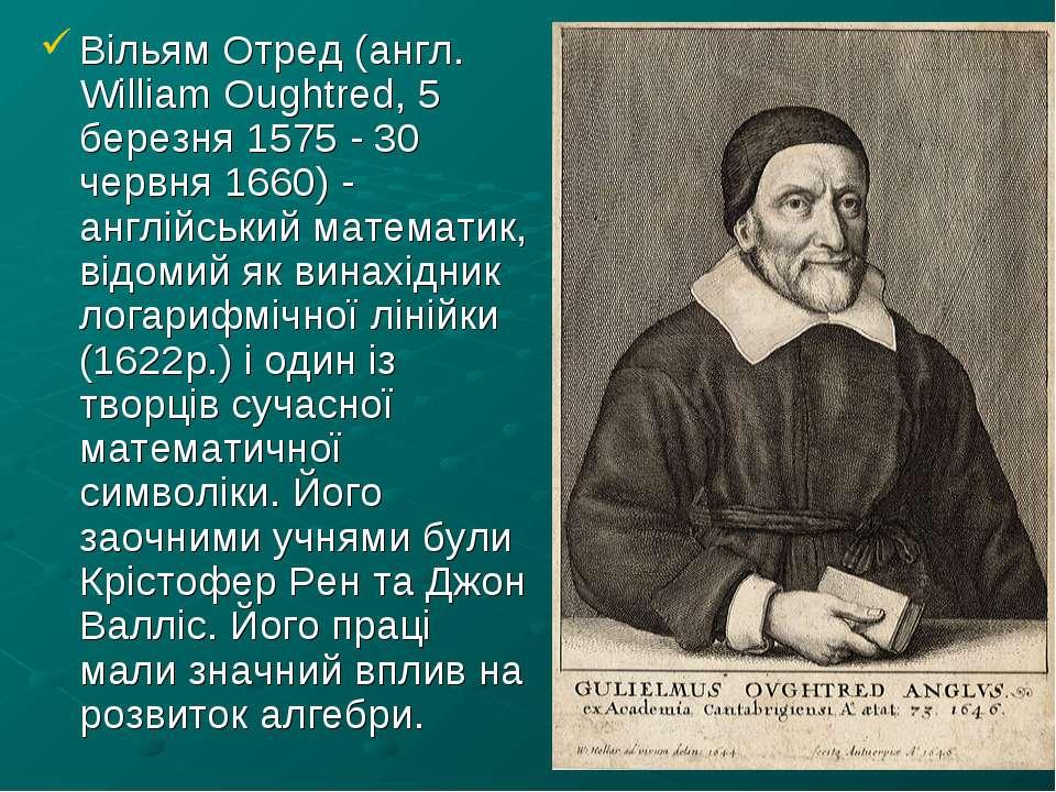 Вільям Отред (англ. William Oughtred, 5 березня 1575 - 30 червня 1660) - англ...